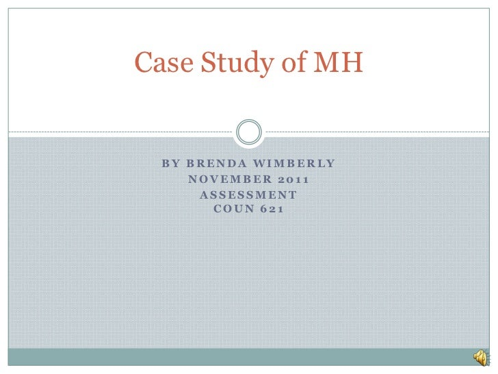 Case Study of MH BY BRENDA WIMBERLY    NOVEMBER 2011     ASSESSMENT       COUN 621