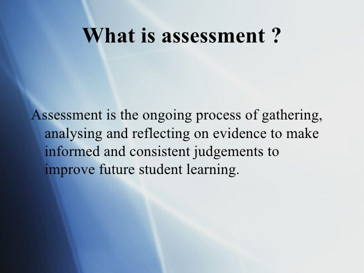 What is assessment ?Assessment is the ongoing process of gathering, analysing and reflecting on evidence to make informed ...
