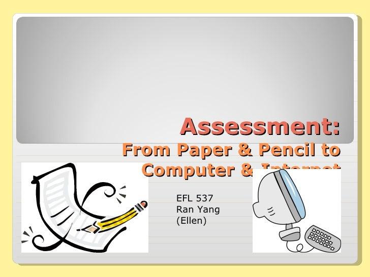 Assessment: From Paper & Pencil to Computer & Internet EFL 537 Ran Yang (Ellen)