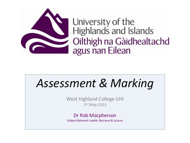 Assessment & MarkingWest Highland College UHI3rd May 2013Dr Rob MacphersonSubject Network Leader, Business & Leisure