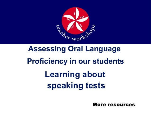 Assessing Oral Language Proficiency in our students Learning about speaking tests More resources