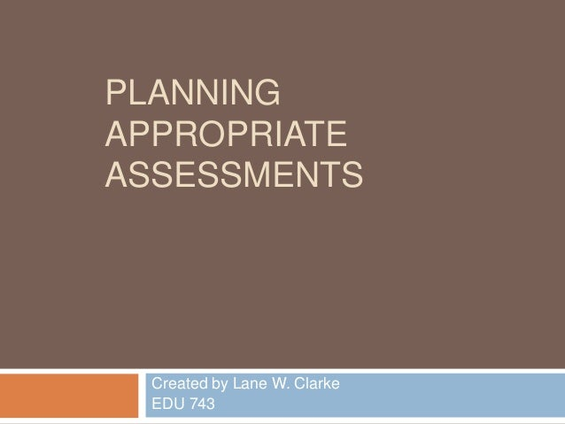PLANNING APPROPRIATE ASSESSMENTS Created by Lane W. Clarke EDU 743