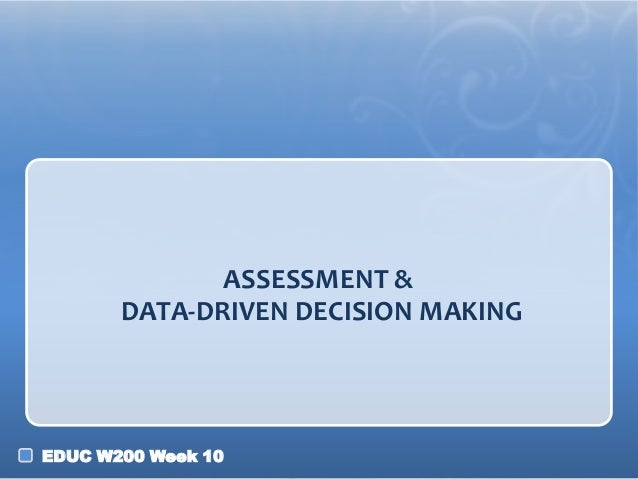 ASSESSMENT & DATA-DRIVEN DECISION MAKING  EDUC W200 Week 10