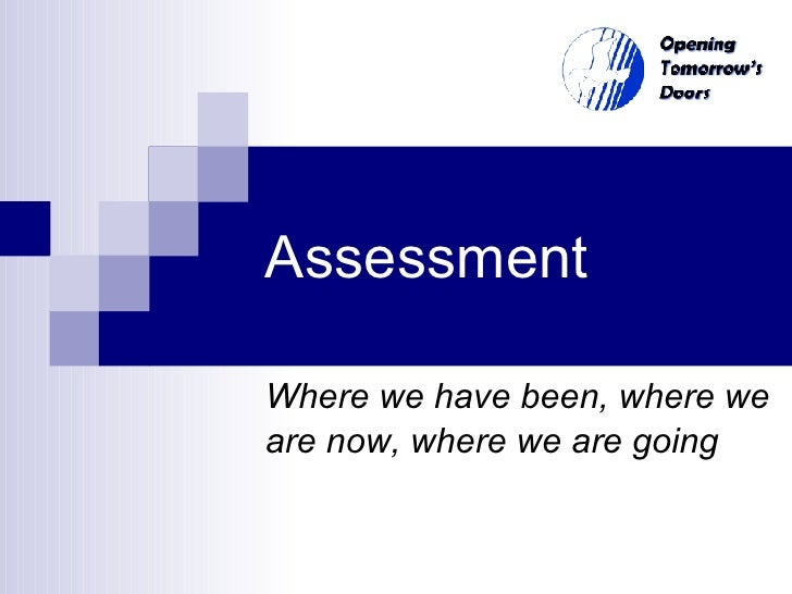 Assessment Where we have been, where we are now, where we are going