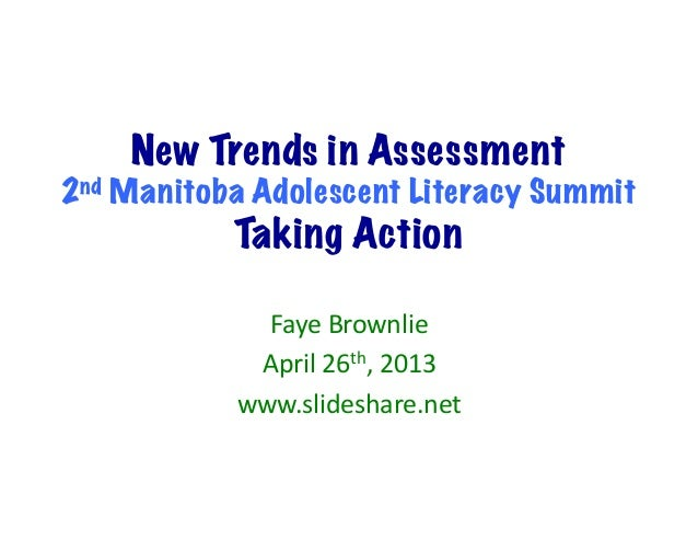 New Trends in Assessment2nd Manitoba Adolescent Literacy SummitTaking ActionFaye	  Brownlie	  April	  26th,	  2013	  www.s...