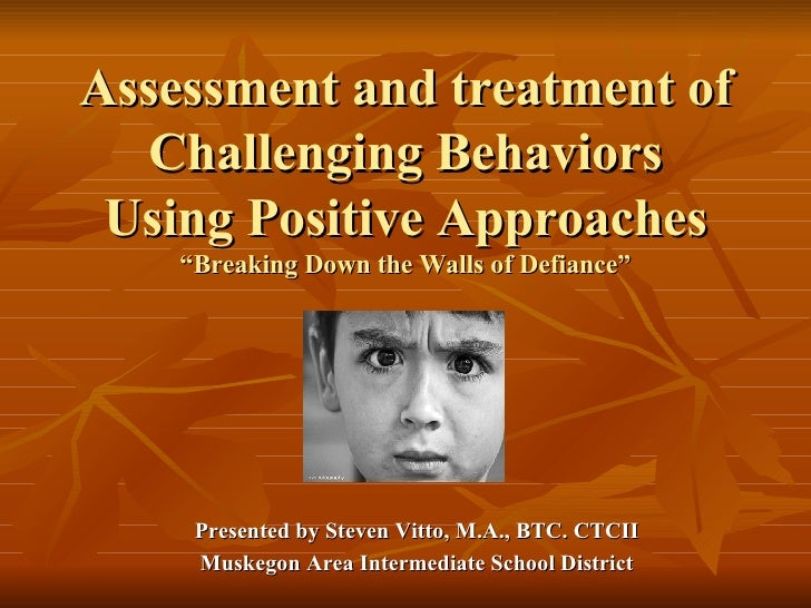 """Assessment and treatment of Challenging Behaviors Using Positive Approaches """"Breaking Down the Walls of Defiance"""" Presente..."""