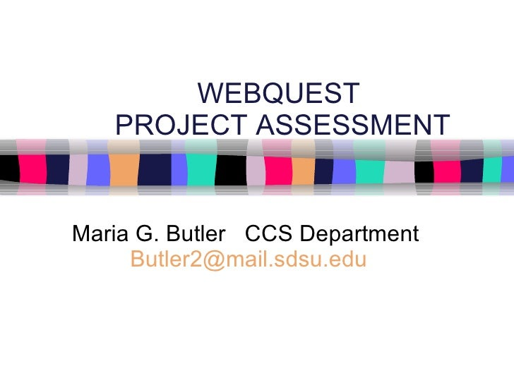 WEBQUEST  PROJECT ASSESSMENT Maria G. Butler  CCS Department  [email_address]