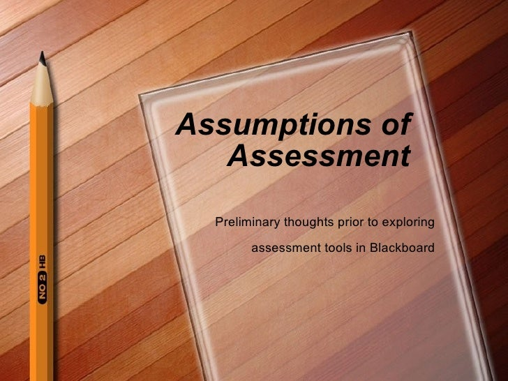 Assumptions of Assessment Preliminary thoughts prior to exploring assessment tools in Blackboard