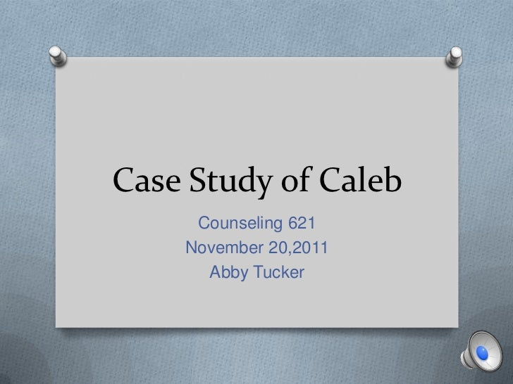 Case Study of Caleb     Counseling 621    November 20,2011      Abby Tucker