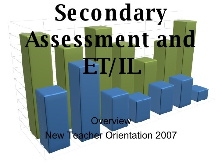Secondary Assessment and ET/IL Overview New Teacher Orientation 2007