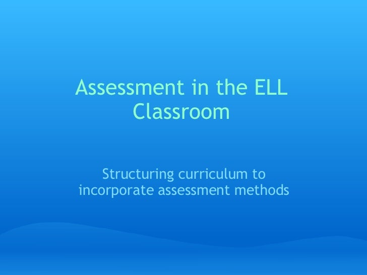 Assessment in the ELL Classroom Structuring curriculum to incorporate assessment methods