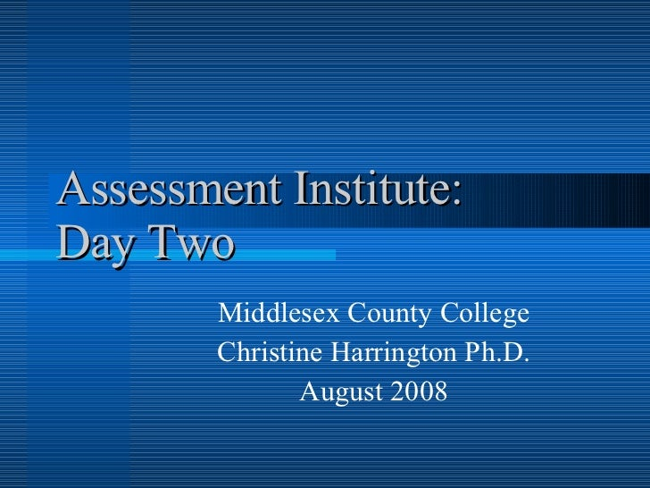 Assessment Institute:  Day Two Middlesex County College Christine Harrington Ph.D. August 2008