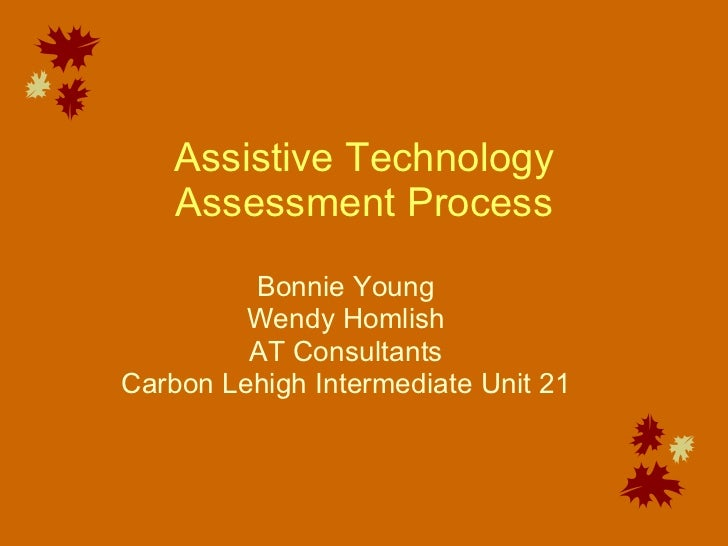 Assistive Technology Assessment Process Bonnie Young Wendy Homlish AT Consultants Carbon Lehigh Intermediate Unit 21