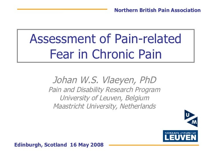 Assessment of Pain-related Fear in Chronic Pain Johan W.S. Vlaeyen, PhD Pain and Disability Research Program University of...