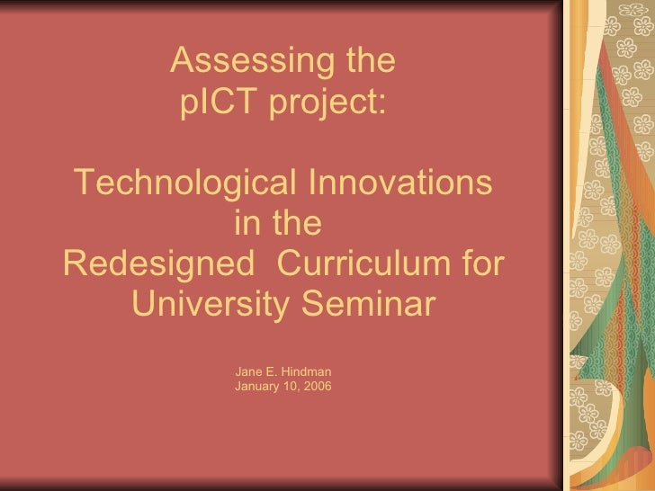 Assessing the pICT project:  Technological Innovations  in the  Redesigned  Curriculum for University Seminar Jane E. Hind...