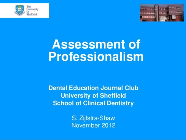 Assessment ofProfessionalismDental Education Journal Club   University of Sheffield School of Clinical Dentistry       S. ...