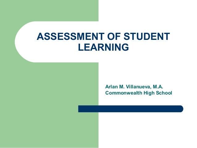 ASSESSMENT OF STUDENT LEARNING  Arlan M. Villanueva, M.A. Commonwealth High School