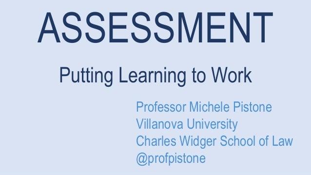 ASSESSMENT Putting Learning to Work Professor Michele Pistone Villanova University Charles Widger School of Law @profpisto...