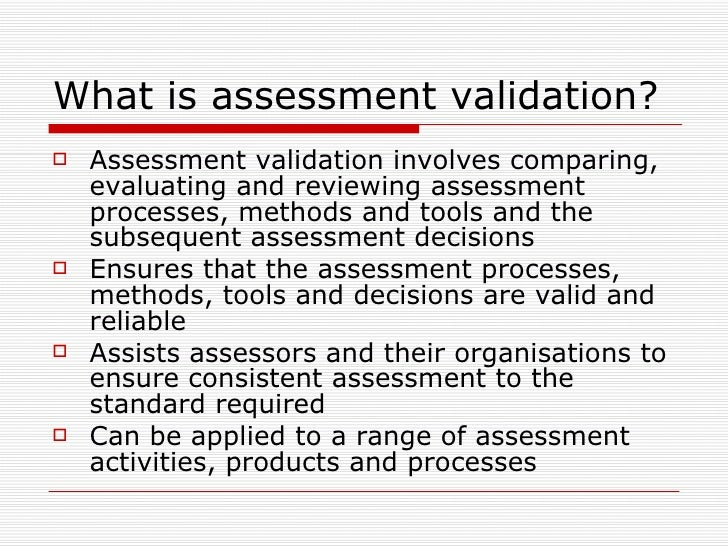 What is assessment validation? <ul><li>Assessment validation involves comparing, evaluating and reviewing assessment proce...