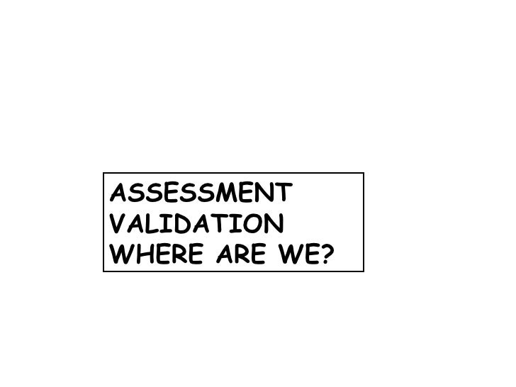 ASSESSMENT VALIDATION WHERE ARE WE?