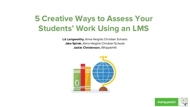 5 Creative Ways to Assess Your Students' Work Using an LMS Liz Langworthy, Alma Heights Christian Schools Jake Spirek, Alm...