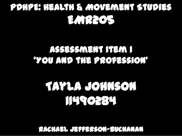 PDHPE: Health & Movement Studies EMR205 Assessment item 1 'You and the Profession' Tayla Johnson 11490284 Rachael Jefferso...