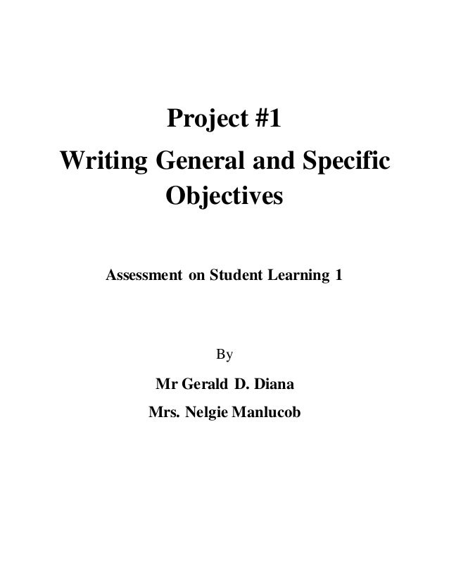 Project #1  Writing General and Specific  Objectives  Assessment on Student Learning 1  By  Mr Gerald D. Diana  Mrs. Nelgi...