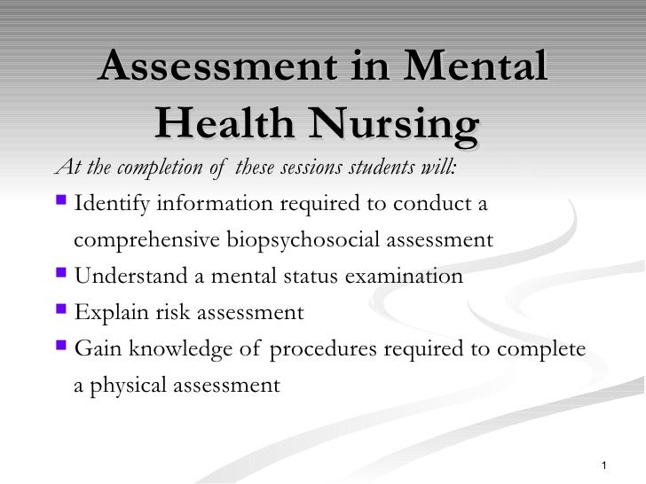 Assessment in Mental Health Nursing  <ul><li>At the completion of these sessions students will: </li></ul><ul><li>Identify...