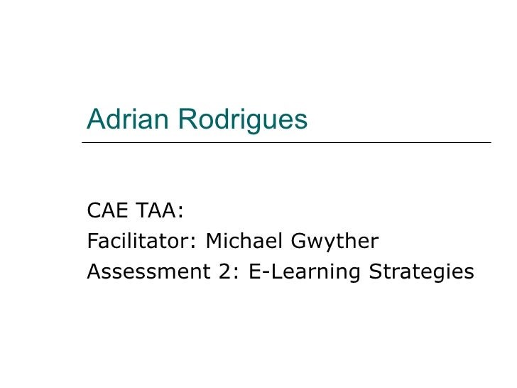 Adrian Rodrigues CAE TAA: Facilitator: Michael Gwyther Assessment 2: E-Learning Strategies