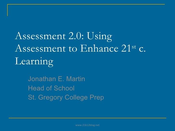 Assessment 2.0: Using Assessment to Enhance 21 st  c. Learning Jonathan E. Martin Head of School St. Gregory College Prep ...