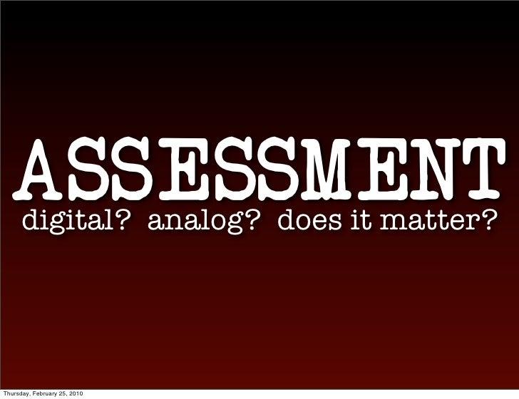 ASSESSMENT       digital? analog? does it matter?     Thursday, February 25, 2010