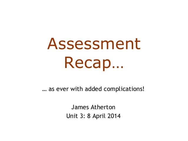 Assessment Recap… … as ever with added complications! James Atherton Unit 3: 8 April 2014