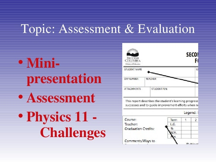 Topic: Assessment & Evaluation <ul><li>Mini-presentation </li></ul><ul><li>Assessment </li></ul><ul><li>Physics 11 -  Chal...