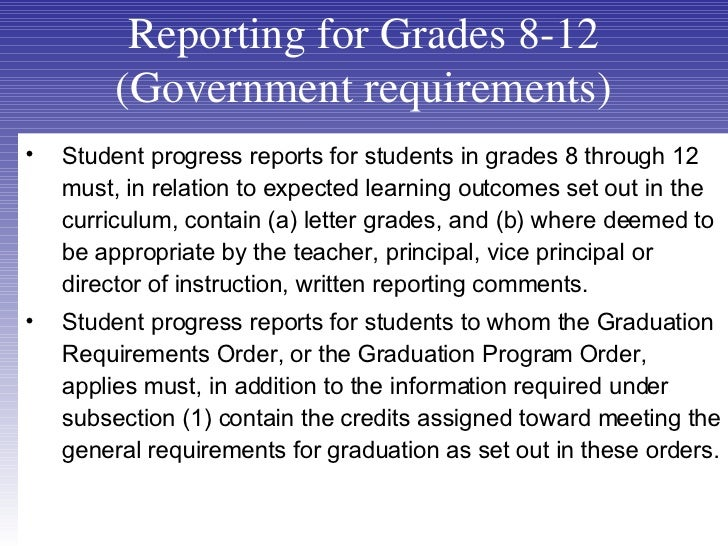 Reporting for Grades 8-12 (Government requirements) <ul><li>Student progress reports for students in grades 8 through 12 m...
