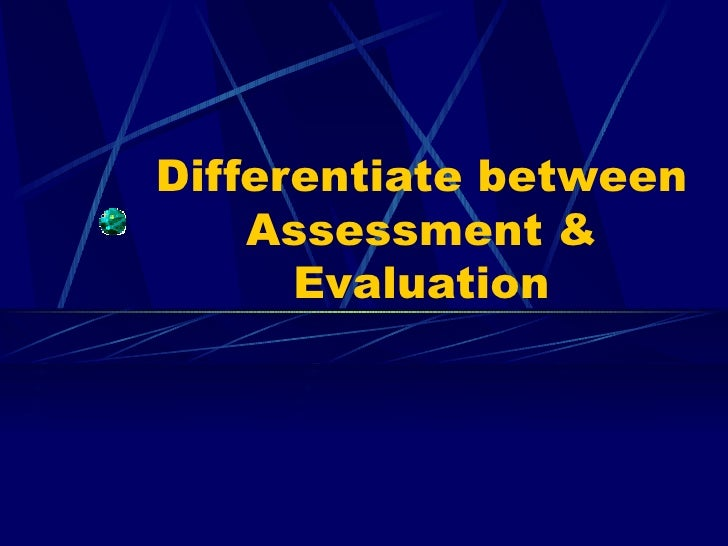 Differentiate between Assessment & Evaluation