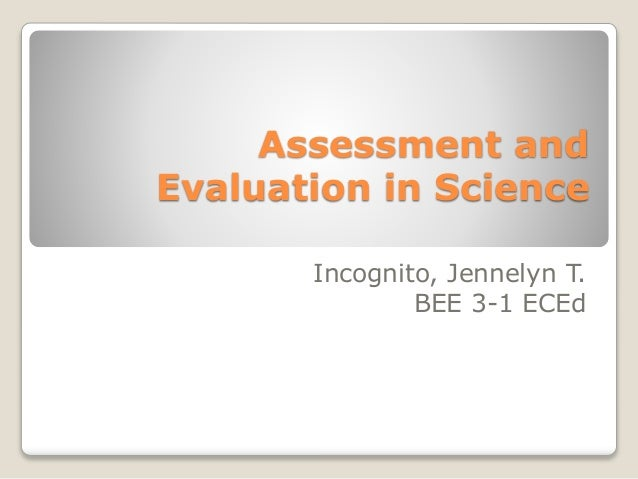 Assessment and Evaluation in Science Incognito, Jennelyn T. BEE 3-1 ECEd