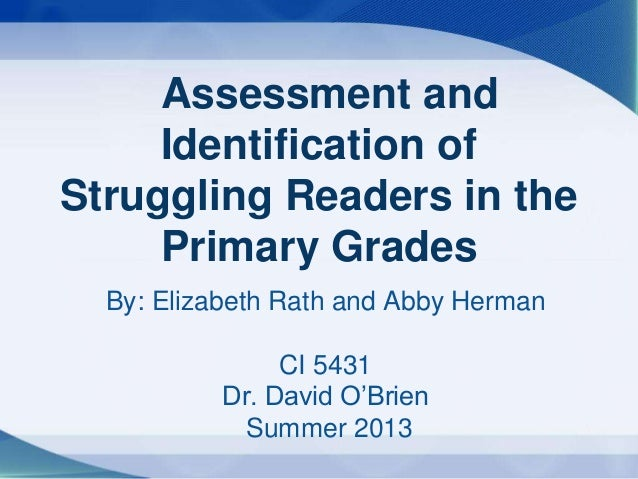 By: Elizabeth Rath and Abby HermanCI 5431Dr. David O'BrienSummer 2013Assessment andIdentification ofStruggling Readers in ...
