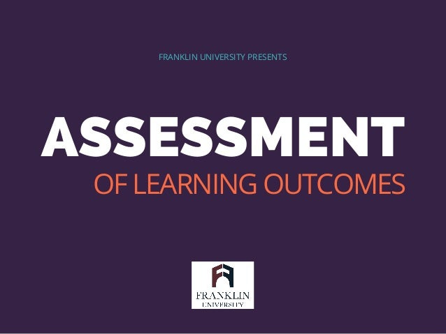 ASSESSMENT FRANKLIN UNIVERSITY PRESENTS OF LEARNING OUTCOMES