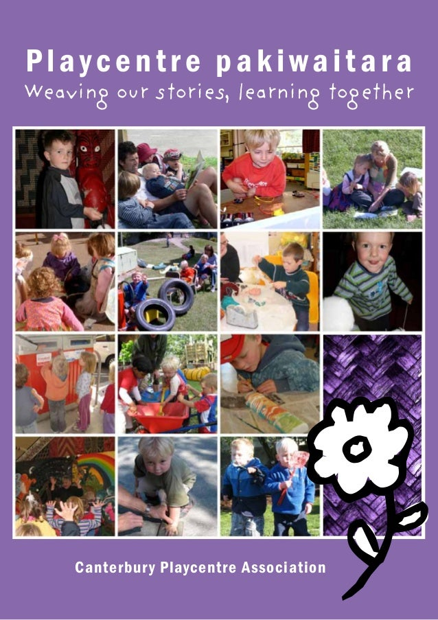 Playcentre pakiwaitara  Weaving our stories, learning together  Canterbur y Playcentre Association  1