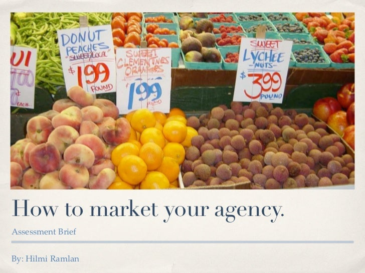 How to market your agency.Assessment BriefBy: Hilmi Ramlan