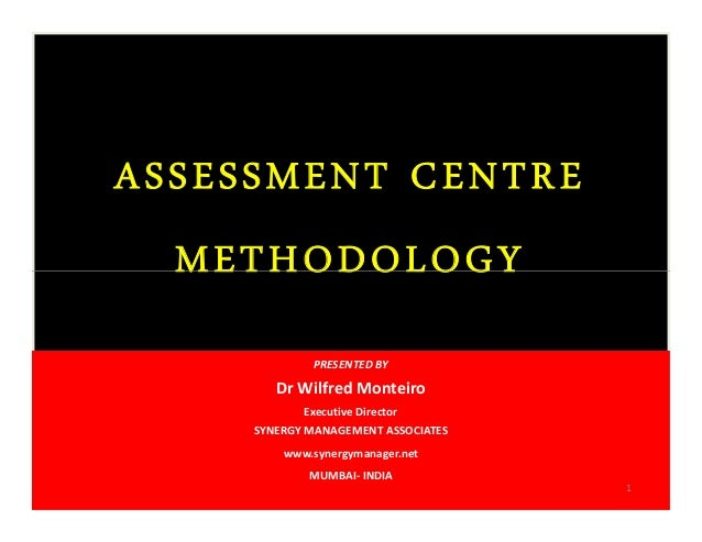 ASSESSMENT CENTRE METHODOLOGY ASSESSMENT CENTRE METHODOLOGY PRESENTED BY Dr Wilfred Monteiro Executive Director SYNERGY MA...