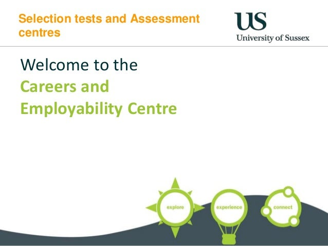 Selection tests and Assessment centres Welcome to the Careers and Employability Centre