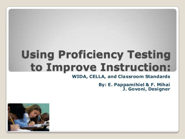 Using Proficiency Testing to Improve Instruction: WIDA, CELLA, and Classroom Standards By: E. Pappamihiel & F. Mihai J. Go...