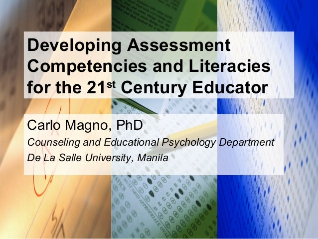 Developing Assessment Competencies and Literacies for the 21st Century Educator Carlo Magno, PhD Counseling and Educationa...