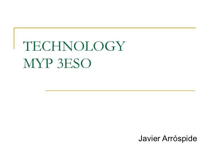 TECHNOLOGYMYP 3ESO             Javier Arróspide