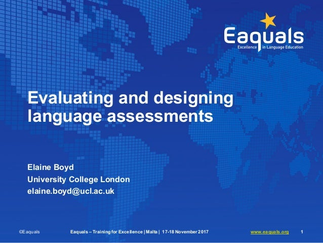 Evaluating and designing language assessments Elaine Boyd University College London elaine.boyd@ucl.ac.uk ©Eaquals Eaquals...