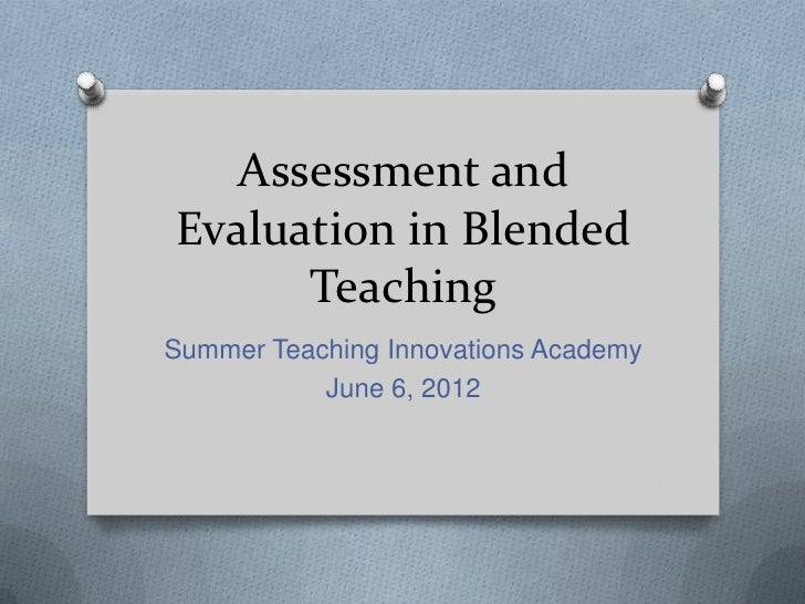 Assessment andEvaluation in Blended      TeachingSummer Teaching Innovations Academy           June 6, 2012