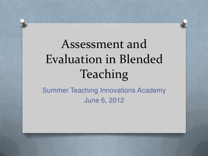 Assessment andEvaluation in Blended      TeachingSummer Teaching Innovations Academy           June 6, 2012