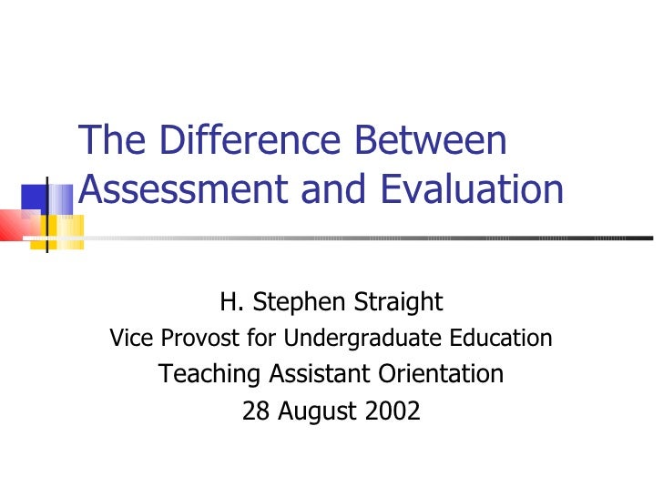 The Difference Between Assessment and Evaluation H. Stephen Straight Vice Provost for Undergraduate Education Teaching Ass...