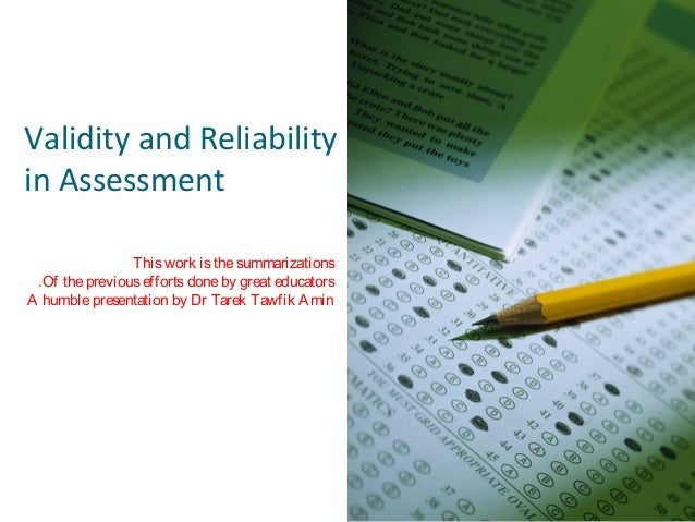 Validity and Reliability in Assessment This work is the summarizations .Of the previous efforts done by great educators A ...